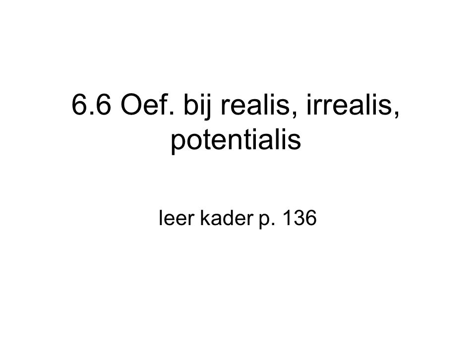 6.6 Oef. bij realis, irrealis, potentialis leer kader p. 136