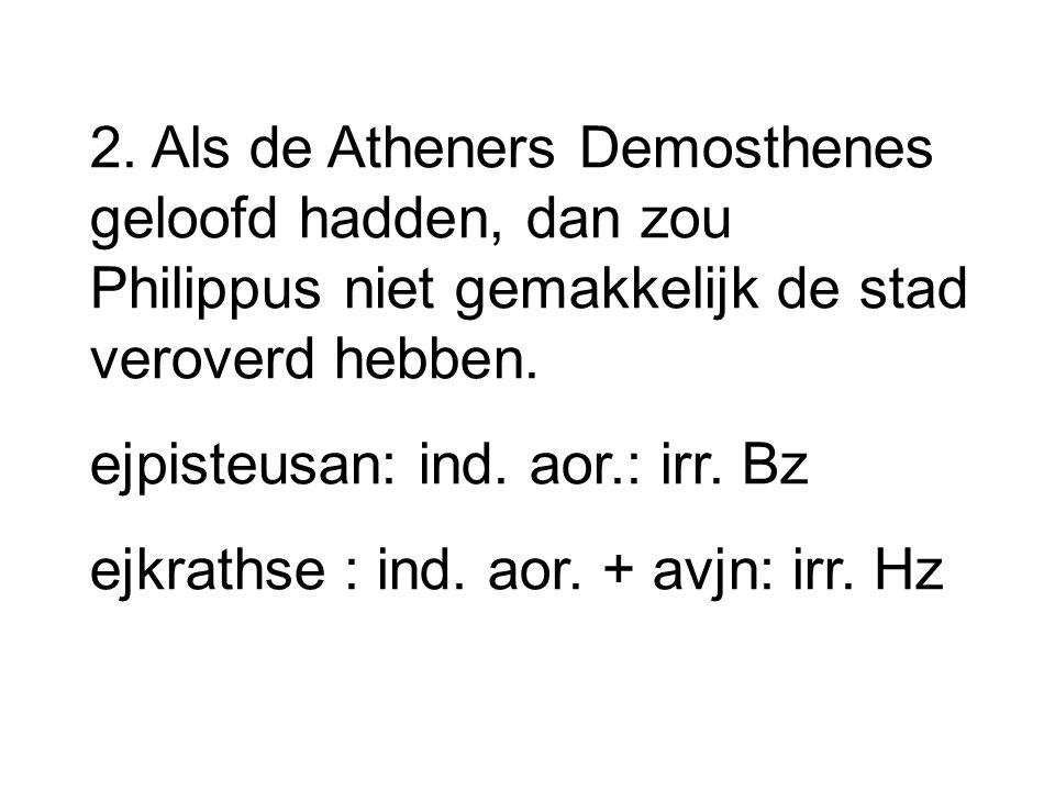 2. Als de Atheners Demosthenes geloofd hadden, dan zou Philippus niet gemakkelijk de stad veroverd hebben. ejpisteusan: ind. aor.: irr. Bz ejkrathse :