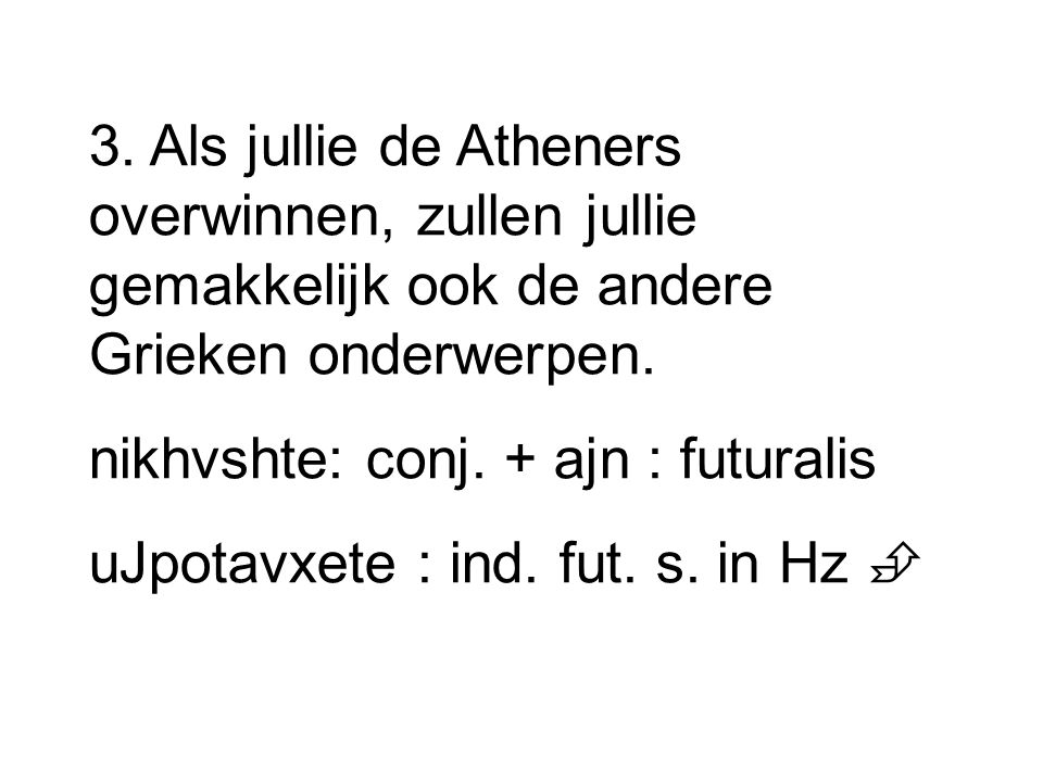 3. Als jullie de Atheners overwinnen, zullen jullie gemakkelijk ook de andere Grieken onderwerpen. nikhvshte: conj. + ajn : futuralis uJpotavxete : in