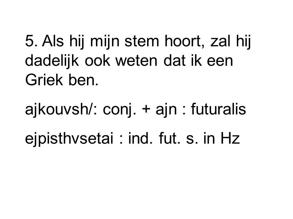 5. Als hij mijn stem hoort, zal hij dadelijk ook weten dat ik een Griek ben. ajkouvsh/: conj. + ajn : futuralis ejpisthvsetai : ind. fut. s. in Hz