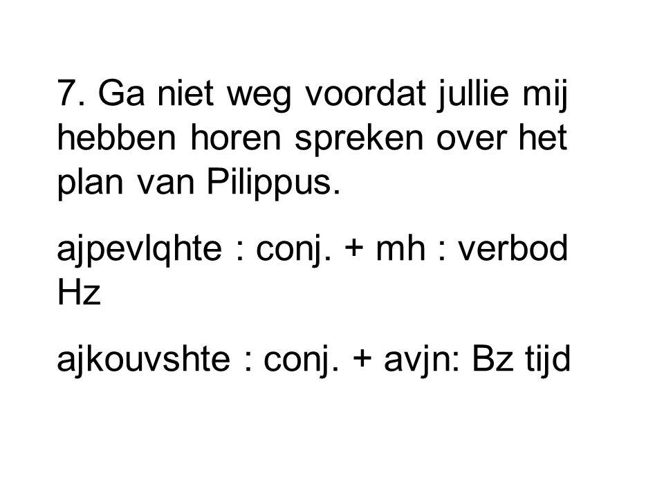 7. Ga niet weg voordat jullie mij hebben horen spreken over het plan van Pilippus. ajpevlqhte : conj. + mh : verbod Hz ajkouvshte : conj. + avjn: Bz t