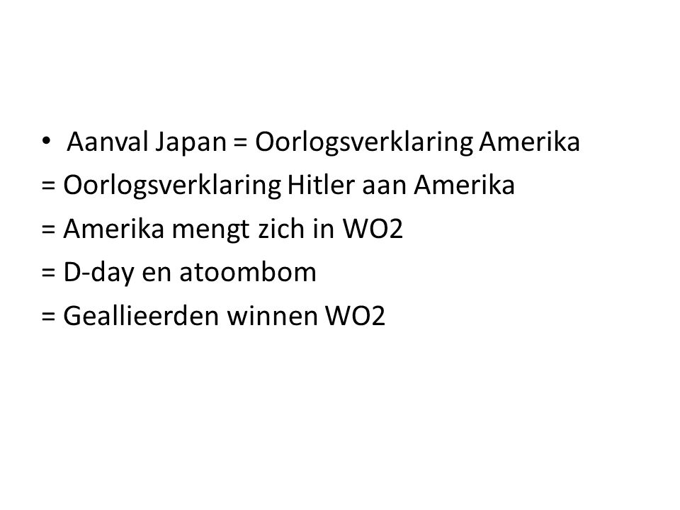 Aanval Japan = Oorlogsverklaring Amerika = Oorlogsverklaring Hitler aan Amerika = Amerika mengt zich in WO2 = D-day en atoombom = Geallieerden winnen