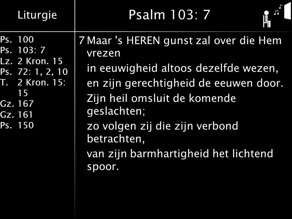 Liturgie Ps.100 Ps.103: 7 Lz.2 Kron. 15 Ps.72: 1, 2, 10 T.2 Kron. 15: 15 Gz.167 Gz.161 Ps.150 7Maar 's HEREN gunst zal over die Hem vrezen in eeuwighe