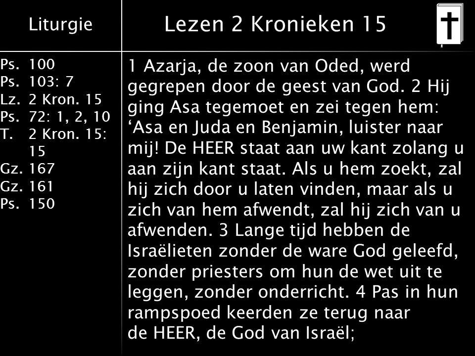 Liturgie Ps.100 Ps.103: 7 Lz.2 Kron. 15 Ps.72: 1, 2, 10 T.2 Kron. 15: 15 Gz.167 Gz.161 Ps.150 Lezen 2 Kronieken 15 1 Azarja, de zoon van Oded, werd ge