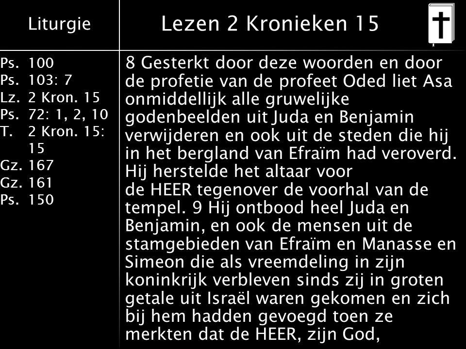 Liturgie Ps.100 Ps.103: 7 Lz.2 Kron. 15 Ps.72: 1, 2, 10 T.2 Kron. 15: 15 Gz.167 Gz.161 Ps.150 Lezen 2 Kronieken 15 8 Gesterkt door deze woorden en doo