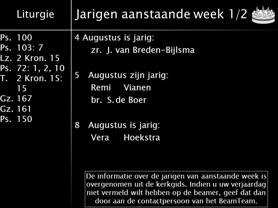 Liturgie Ps.100 Ps.103: 7 Lz.2 Kron. 15 Ps.72: 1, 2, 10 T.2 Kron. 15: 15 Gz.167 Gz.161 Ps.150 Jarigen aanstaande week 1/2 4Augustus is jarig: zr.J.van