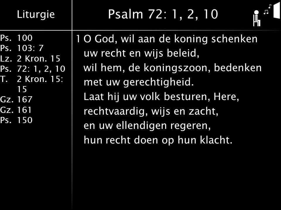 Liturgie Ps.100 Ps.103: 7 Lz.2 Kron. 15 Ps.72: 1, 2, 10 T.2 Kron. 15: 15 Gz.167 Gz.161 Ps.150 1O God, wil aan de koning schenken uw recht en wijs bele