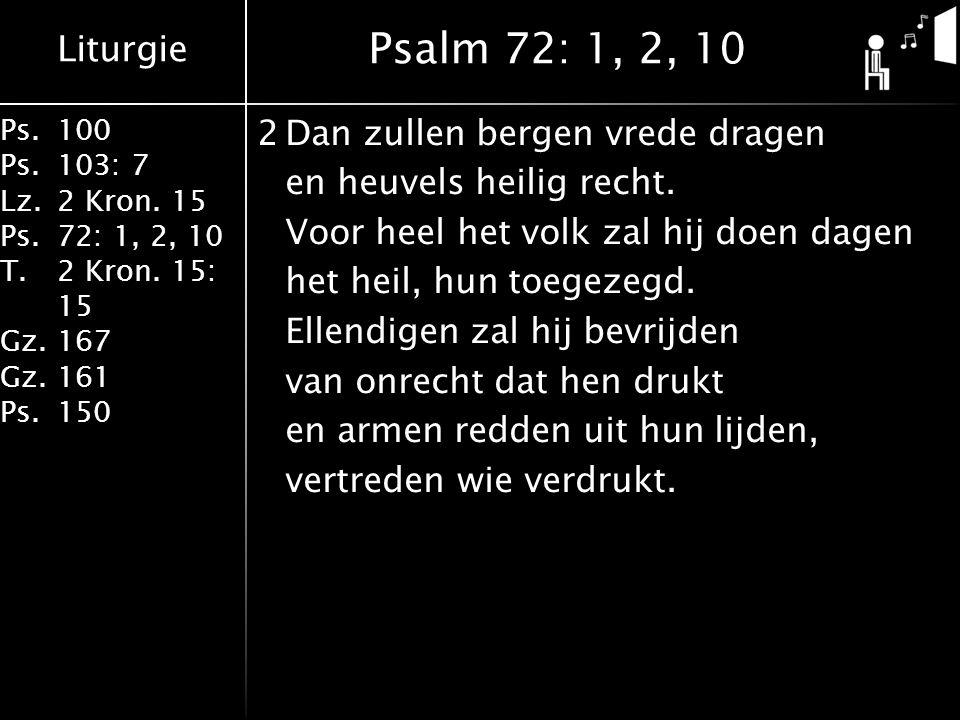 Liturgie Ps.100 Ps.103: 7 Lz.2 Kron. 15 Ps.72: 1, 2, 10 T.2 Kron. 15: 15 Gz.167 Gz.161 Ps.150 2Dan zullen bergen vrede dragen en heuvels heilig recht.