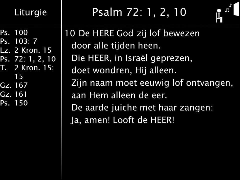 Liturgie Ps.100 Ps.103: 7 Lz.2 Kron. 15 Ps.72: 1, 2, 10 T.2 Kron. 15: 15 Gz.167 Gz.161 Ps.150 10De HERE God zij lof bewezen door alle tijden heen. Die