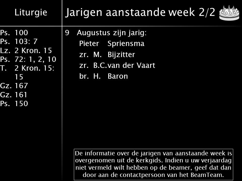 Liturgie Ps.100 Ps.103: 7 Lz.2 Kron. 15 Ps.72: 1, 2, 10 T.2 Kron. 15: 15 Gz.167 Gz.161 Ps.150 Jarigen aanstaande week 2/2 9Augustus zijn jarig: Pieter