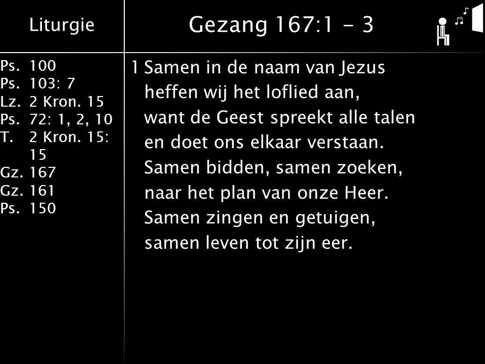 Liturgie Ps.100 Ps.103: 7 Lz.2 Kron. 15 Ps.72: 1, 2, 10 T.2 Kron. 15: 15 Gz.167 Gz.161 Ps.150 1Samen in de naam van Jezus heffen wij het loflied aan,
