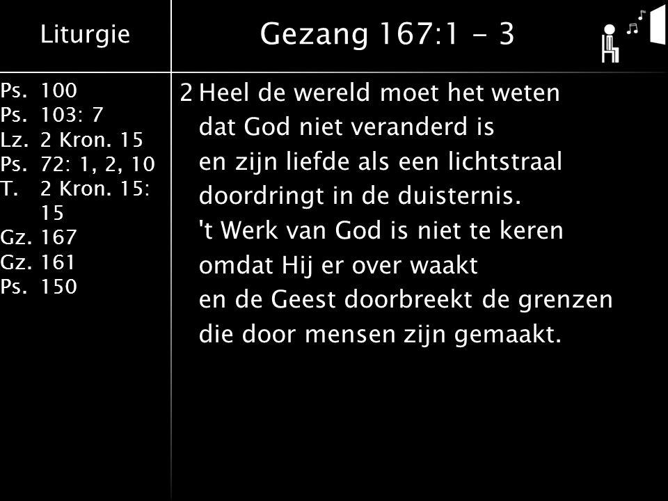 Liturgie Ps.100 Ps.103: 7 Lz.2 Kron. 15 Ps.72: 1, 2, 10 T.2 Kron. 15: 15 Gz.167 Gz.161 Ps.150 2Heel de wereld moet het weten dat God niet veranderd is