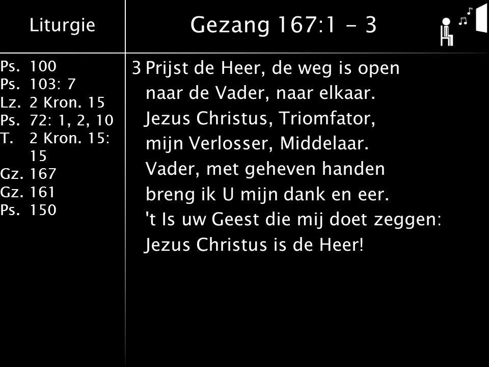 Liturgie Ps.100 Ps.103: 7 Lz.2 Kron. 15 Ps.72: 1, 2, 10 T.2 Kron. 15: 15 Gz.167 Gz.161 Ps.150 3Prijst de Heer, de weg is open naar de Vader, naar elka