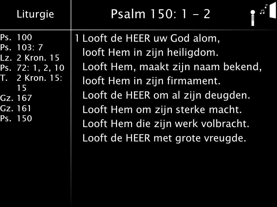 Liturgie Ps.100 Ps.103: 7 Lz.2 Kron. 15 Ps.72: 1, 2, 10 T.2 Kron. 15: 15 Gz.167 Gz.161 Ps.150 1Looft de HEER uw God alom, looft Hem in zijn heiligdom.