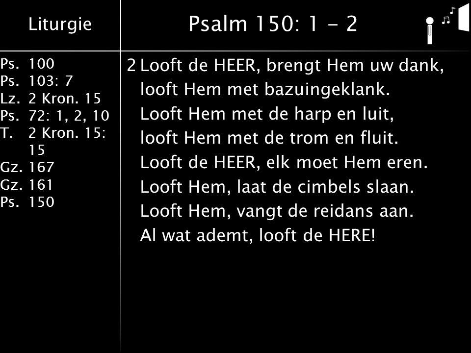 Liturgie Ps.100 Ps.103: 7 Lz.2 Kron. 15 Ps.72: 1, 2, 10 T.2 Kron. 15: 15 Gz.167 Gz.161 Ps.150 2Looft de HEER, brengt Hem uw dank, looft Hem met bazuin