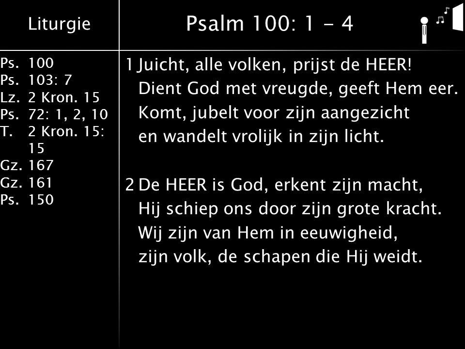 Liturgie Ps.100 Ps.103: 7 Lz.2 Kron. 15 Ps.72: 1, 2, 10 T.2 Kron. 15: 15 Gz.167 Gz.161 Ps.150 1Juicht, alle volken, prijst de HEER! Dient God met vreu