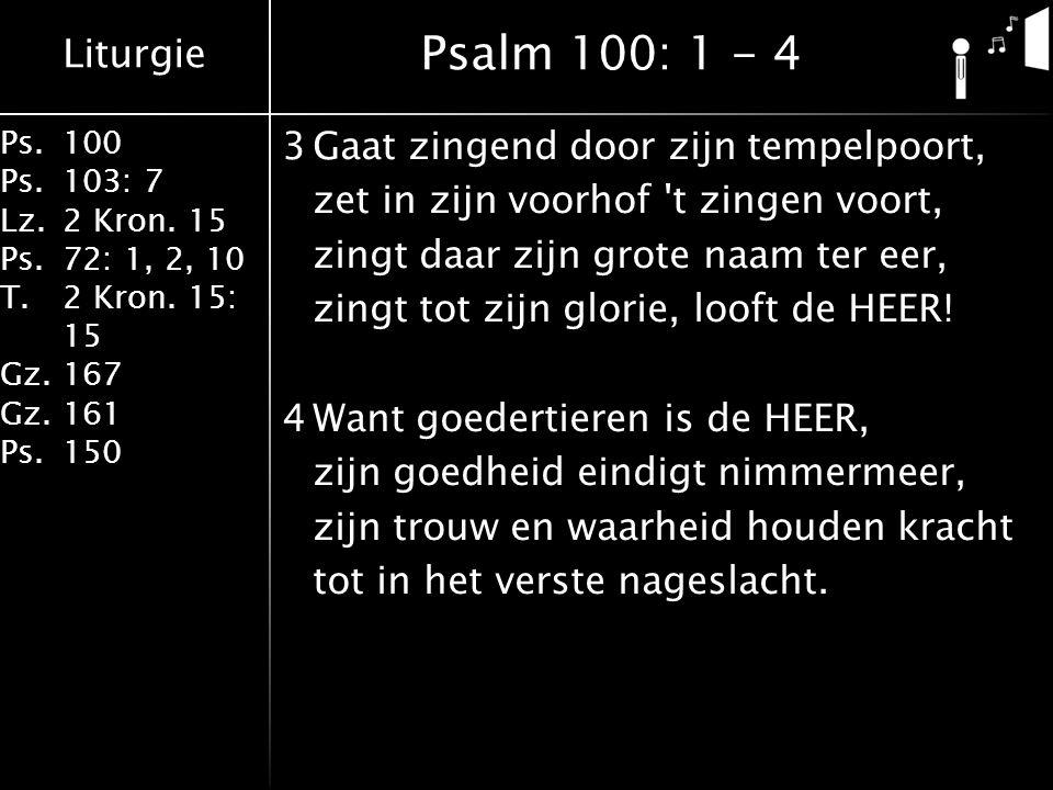 Liturgie Ps.100 Ps.103: 7 Lz.2 Kron. 15 Ps.72: 1, 2, 10 T.2 Kron. 15: 15 Gz.167 Gz.161 Ps.150 3Gaat zingend door zijn tempelpoort, zet in zijn voorhof
