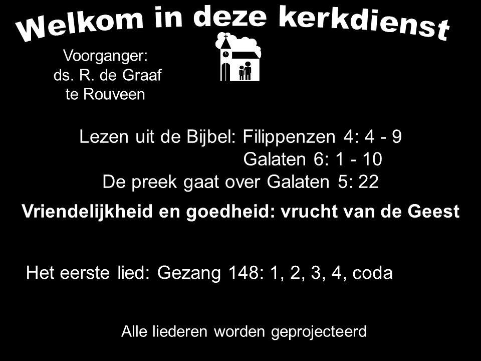 Lezen uit de Bijbel: Filippenzen 4: 4 - 9 Galaten 6: 1 - 10 De preek gaat over Galaten 5: 22 Vriendelijkheid en goedheid: vrucht van de Geest Alle lie
