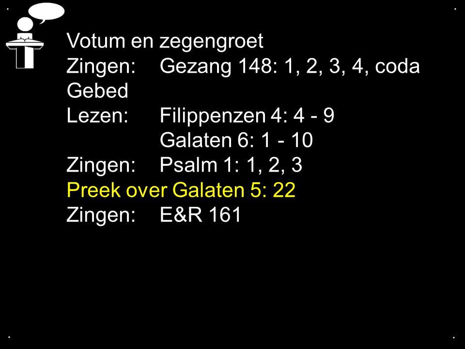 .... Votum en zegengroet Zingen: Gezang 148: 1, 2, 3, 4, coda Gebed Lezen:Filippenzen 4: 4 - 9 Galaten 6: 1 - 10 Zingen: Psalm 1: 1, 2, 3 Preek over G