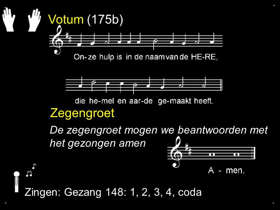 Votum (175b) Zegengroet De zegengroet mogen we beantwoorden met het gezongen amen Zingen: Gezang 148: 1, 2, 3, 4, coda....