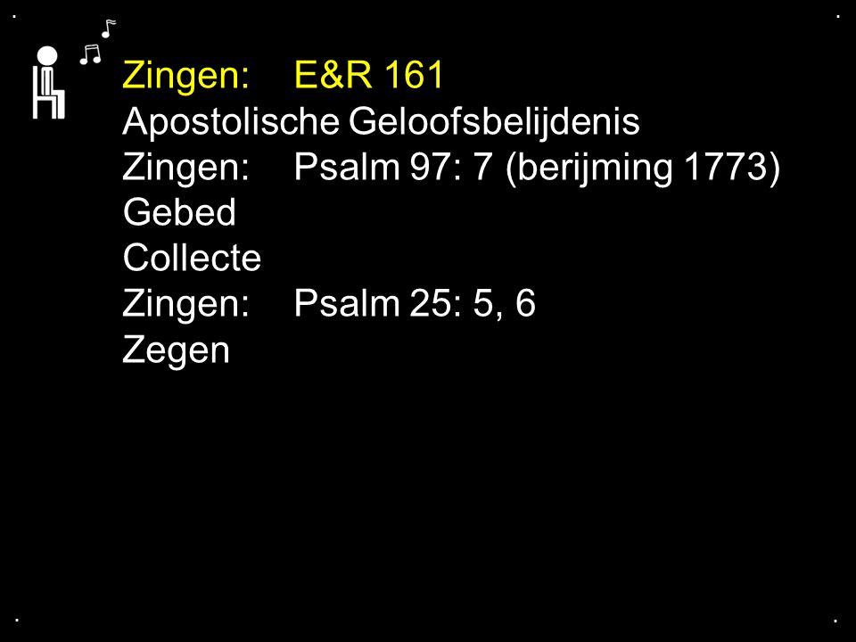 .... Zingen: E&R 161 Apostolische Geloofsbelijdenis Zingen: Psalm 97: 7 (berijming 1773) Gebed Collecte Zingen: Psalm 25: 5, 6 Zegen