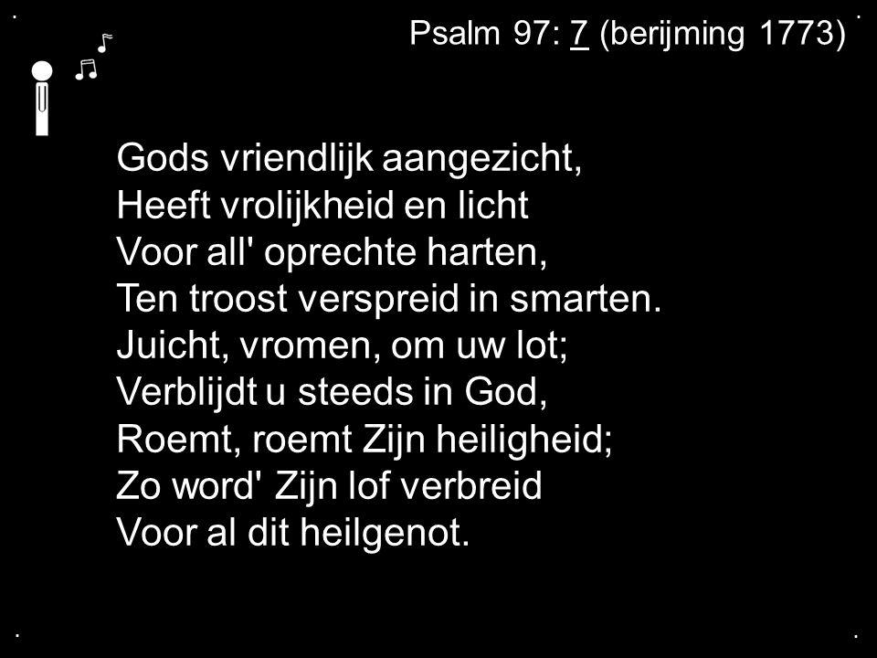 .... Gods vriendlijk aangezicht, Heeft vrolijkheid en licht Voor all' oprechte harten, Ten troost verspreid in smarten. Juicht, vromen, om uw lot; Ver
