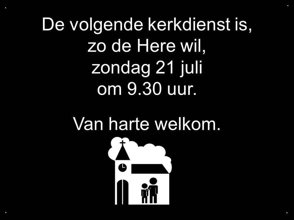 De volgende kerkdienst is, zo de Here wil, zondag 21 juli om 9.30 uur. Van harte welkom.....