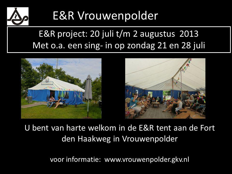 U bent van harte welkom in de E&R tent aan de Fort den Haakweg in Vrouwenpolder voor informatie: www.vrouwenpolder.gkv.nl E&R project: 20 juli t/m 2 a