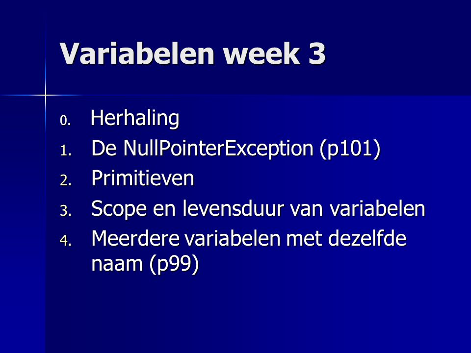 Variabelen week 3 0. Herhaling 1. De NullPointerException (p101) 2.
