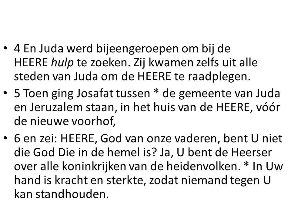 4 En Juda werd bijeengeroepen om bij de HEERE hulp te zoeken. Zij kwamen zelfs uit alle steden van Juda om de HEERE te raadplegen. 5 Toen ging Josafat