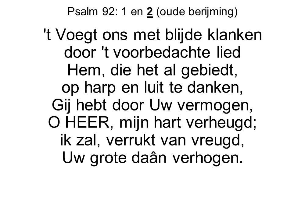 Psalm 92: 1 en 2 (oude berijming) 't Voegt ons met blijde klanken door 't voorbedachte lied Hem, die het al gebiedt, op harp en luit te danken, Gij he