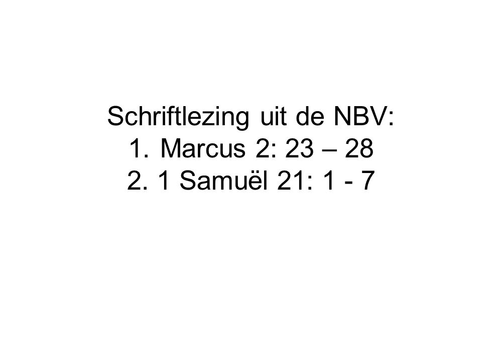 Schriftlezing uit de NBV: 1.Marcus 2: 23 – 28 2. 1 Samuël 21: 1 - 7