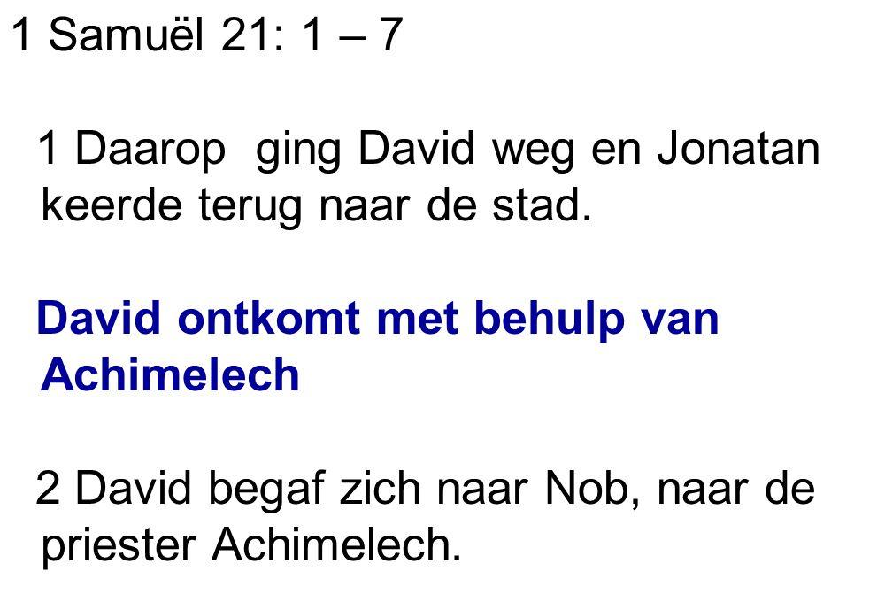 1 Samuël 21: 1 – 7 1 Daarop ging David weg en Jonatan keerde terug naar de stad. David ontkomt met behulp van Achimelech 2 David begaf zich naar Nob,