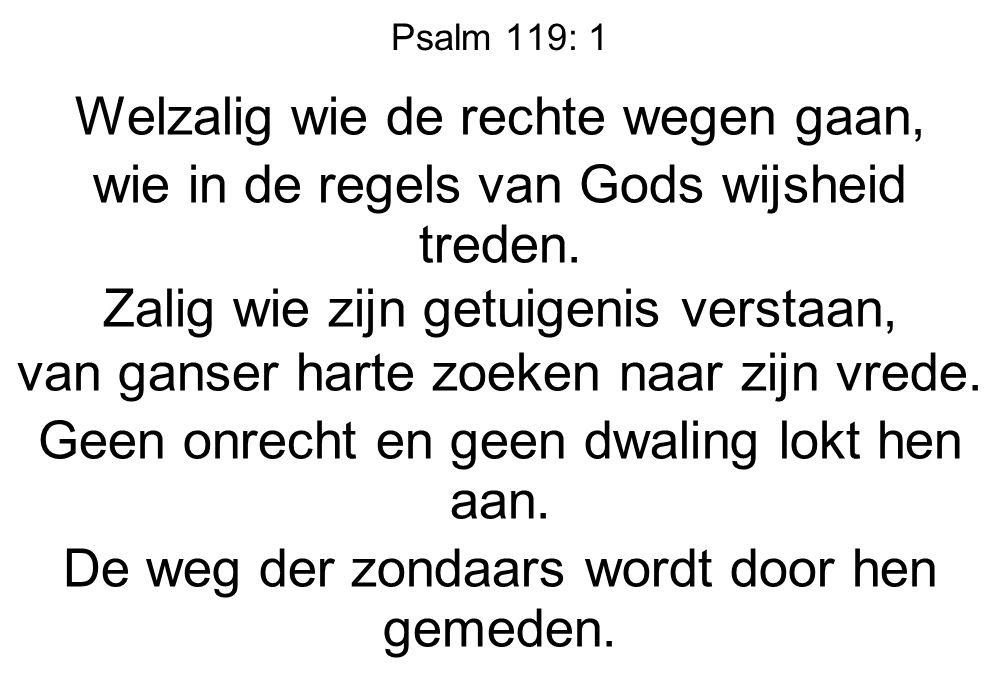 Psalm 119: 1 Welzalig wie de rechte wegen gaan, wie in de regels van Gods wijsheid treden. Zalig wie zijn getuigenis verstaan, van ganser harte zoeken