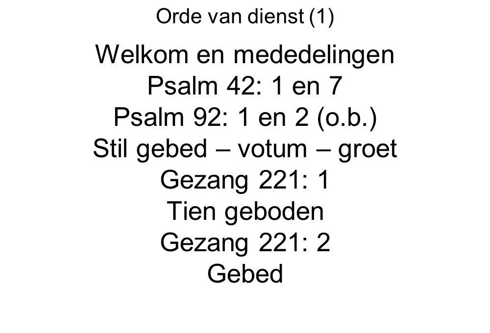 Orde van dienst (1) Welkom en mededelingen Psalm 42: 1 en 7 Psalm 92: 1 en 2 (o.b.) Stil gebed – votum – groet Gezang 221: 1 Tien geboden Gezang 221: