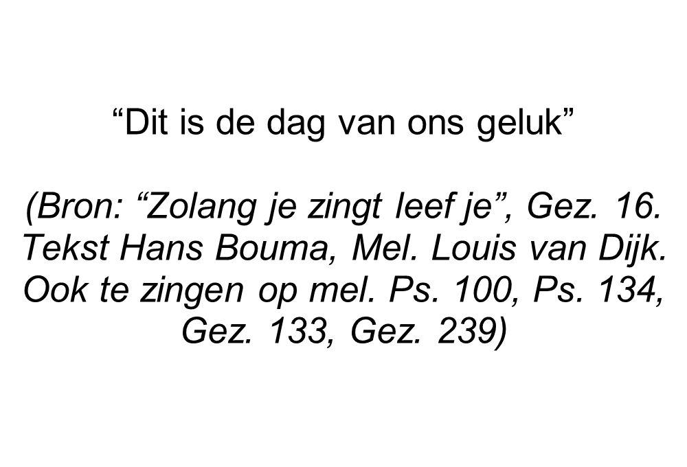 """""""Dit is de dag van ons geluk"""" (Bron: """"Zolang je zingt leef je"""", Gez. 16. Tekst Hans Bouma, Mel. Louis van Dijk. Ook te zingen op mel. Ps. 100, Ps. 134"""