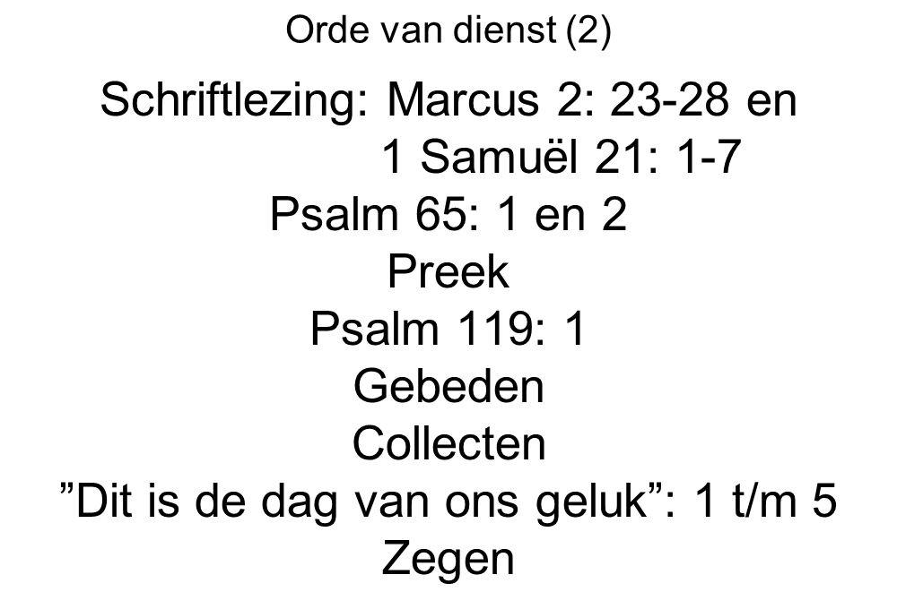 """Orde van dienst (2) Schriftlezing: Marcus 2: 23-28 en 1 Samuël 21: 1-7 Psalm 65: 1 en 2 Preek Psalm 119: 1 Gebeden Collecten """"Dit is de dag van ons ge"""