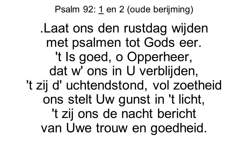 Psalm 92: 1 en 2 (oude berijming).Laat ons den rustdag wijden met psalmen tot Gods eer. 't Is goed, o Opperheer, dat w' ons in U verblijden, 't zij d'