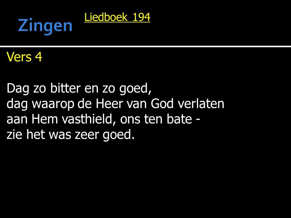 Liedboek 194 Vers 4 Dag zo bitter en zo goed, dag waarop de Heer van God verlaten aan Hem vasthield, ons ten bate - zie het was zeer goed.