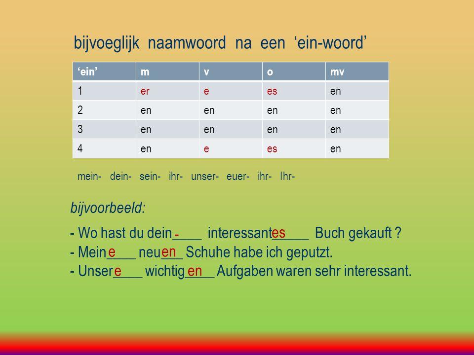 bijvoeglijk naamwoord na een 'ein-woord' 'ein'mvomv 1ereesen 2 3 4 eesen mein- dein- sein- ihr- unser- euer- ihr- Ihr- bijvoorbeeld: - Wo hast du dein____ interessant_____ Buch gekauft .