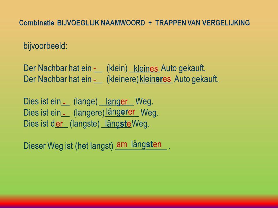 Combinatie BIJVOEGLIJK NAAMWOORD + TRAPPEN VAN VERGELIJKING bijvoorbeeld: Der Nachbar hat ein __ (klein) _______ Auto gekauft.