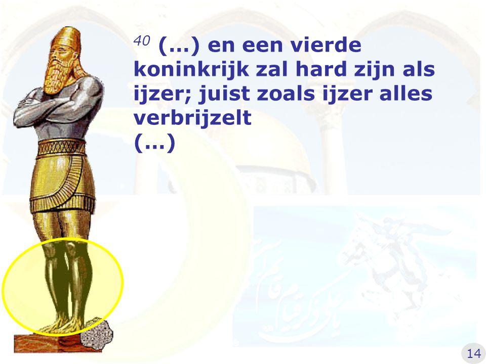 40 (…) en een vierde koninkrijk zal hard zijn als ijzer; juist zoals ijzer alles verbrijzelt (…) 14