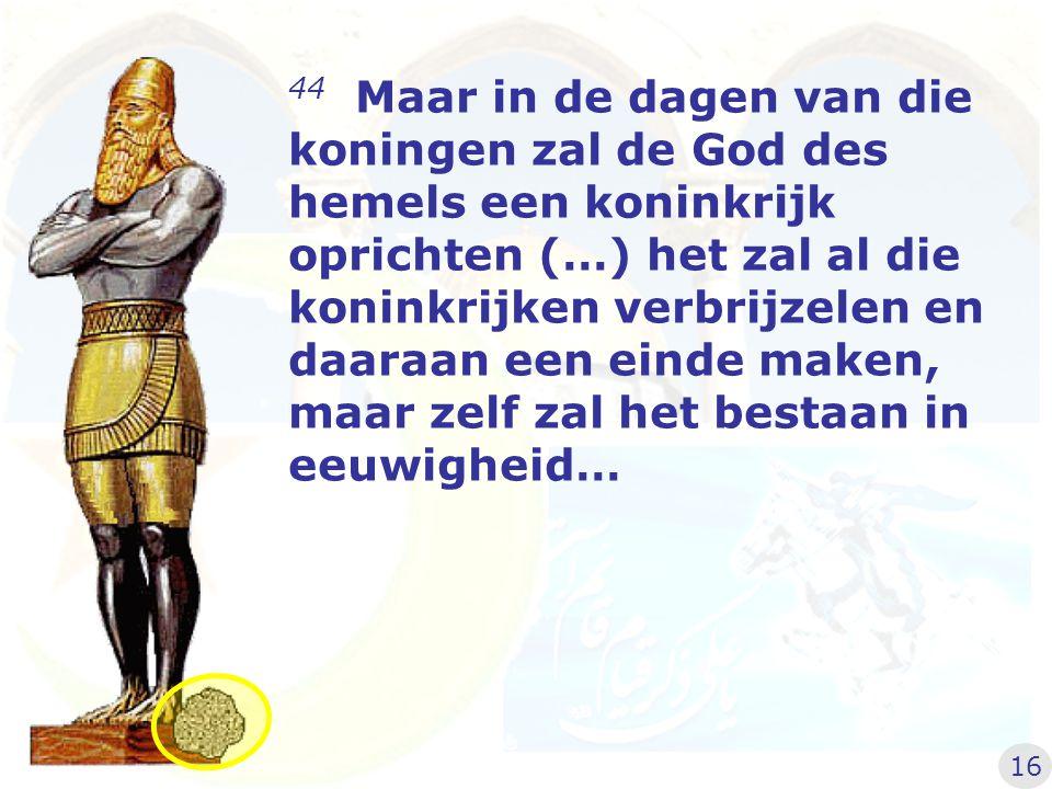 44 Maar in de dagen van die koningen zal de God des hemels een koninkrijk oprichten (…) het zal al die koninkrijken verbrijzelen en daaraan een einde