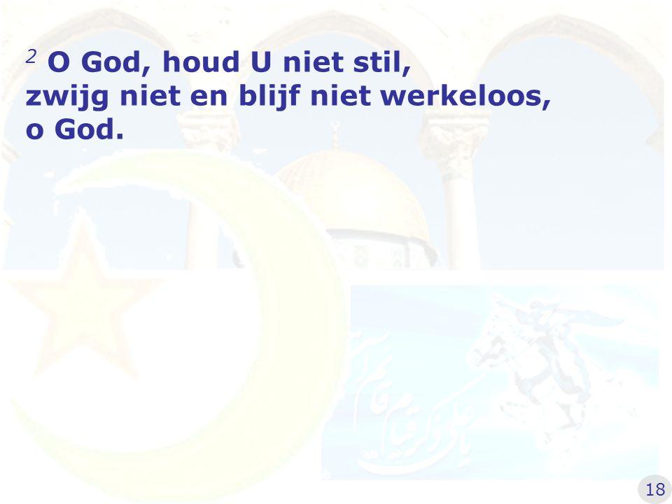 2 O God, houd U niet stil, zwijg niet en blijf niet werkeloos, o God. 18