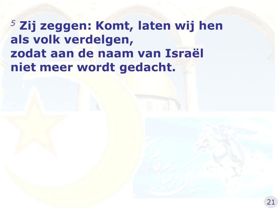 5 Zij zeggen: Komt, laten wij hen als volk verdelgen, zodat aan de naam van Israël niet meer wordt gedacht. 21