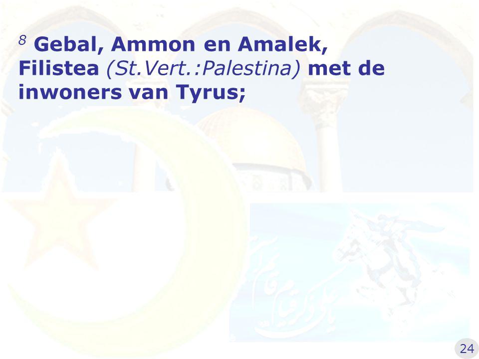 8 Gebal, Ammon en Amalek, Filistea (St.Vert.:Palestina) met de inwoners van Tyrus; 24