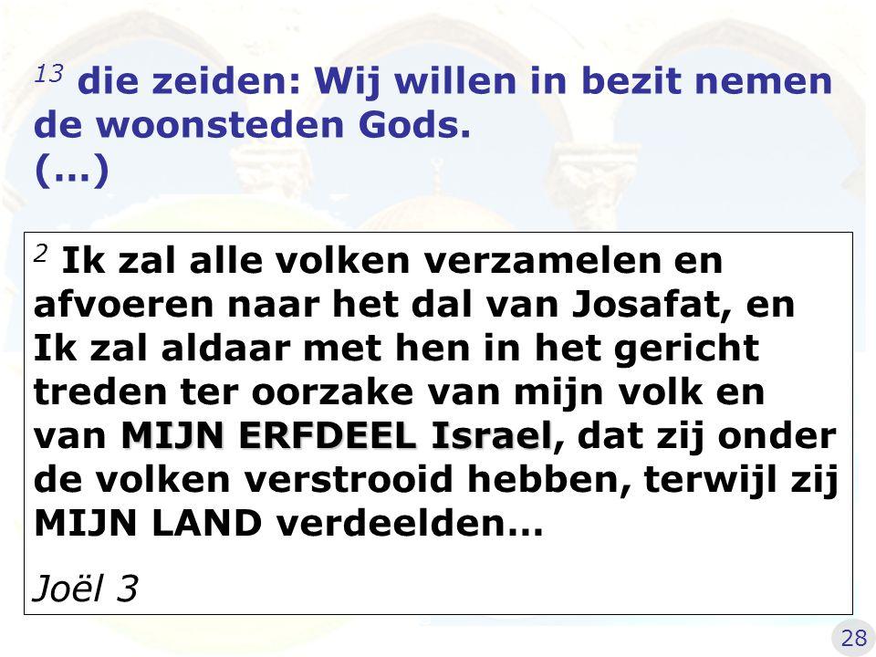 13 die zeiden: Wij willen in bezit nemen de woonsteden Gods. (…) MIJN ERFDEEL Israel 2 Ik zal alle volken verzamelen en afvoeren naar het dal van Josa