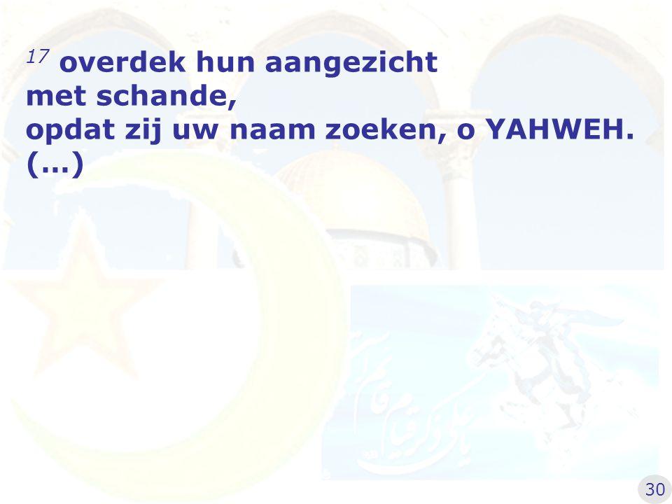 17 overdek hun aangezicht met schande, opdat zij uw naam zoeken, o YAHWEH. (…) 30