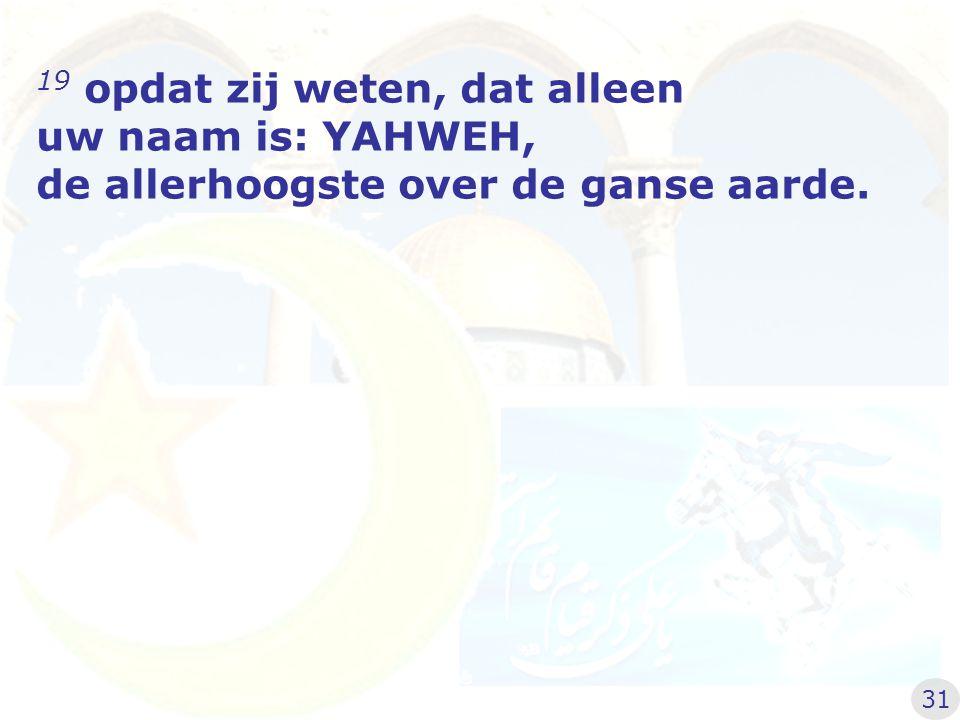 19 opdat zij weten, dat alleen uw naam is: YAHWEH, de allerhoogste over de ganse aarde. 31