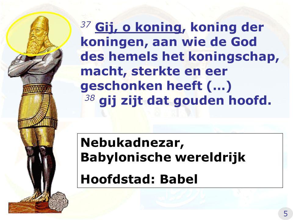 37 Gij, o koning, koning der koningen, aan wie de God des hemels het koningschap, macht, sterkte en eer geschonken heeft (…) 38 gij zijt dat gouden ho